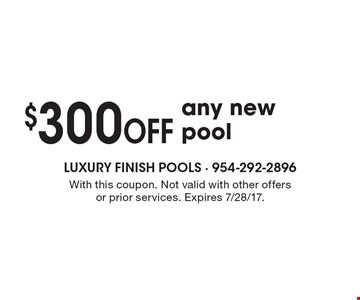 $300 OFF any new pool. With this coupon. Not valid with other offers or prior services. Expires 7/28/17.