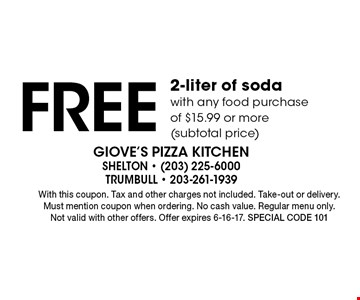 Free 2-liter of soda with any food purchase of $15.99 or more (subtotal price). With this coupon. Tax and other charges not included. Take-out or delivery. Must mention coupon when ordering. No cash value. Regular menu only. Not valid with other offers. Offer expires 6-16-17. Special code 101