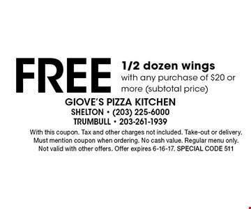 Free 1/2 dozen wings with any purchase of $20 or more (subtotal price). With this coupon. Tax and other charges not included. Take-out or delivery. Must mention coupon when ordering. No cash value. Regular menu only. Not valid with other offers. Offer expires 6-16-17. Special code 511