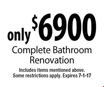 only $6900 Complete Bathroom Renovation. Includes items mentioned above. Some restrictions apply. Expires 7-1-17