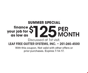 Summer special $125per month finance your job for as low as Discussed at 1st visit. With this coupon. Not valid with other offers or prior purchases. Expires 7-14-17.