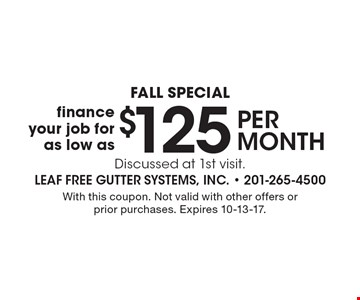 Fall Special. Finance your job for as low as $125 per month. Discussed at 1st visit. With this coupon. Not valid with other offers or prior purchases. Expires 10-13-17.