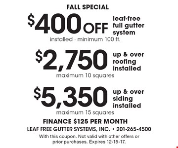 Fall special. $5,350 up & over siding installed, maximum 15 squares. $2,750 up & over roofing installed, maximum 10 squares. $400 Off leaf-free full gutter system, installed - minimum 100 ft. Finance $125 per month. With this coupon. Not valid with other offers or prior purchases. Expires 12-15-17.