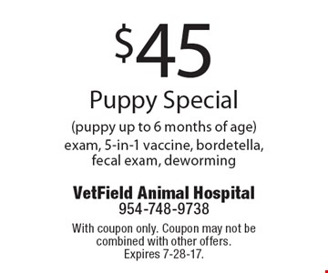 $45 Puppy Special (puppy up to 6 months of age) exam, 5-in-1 vaccine, bordetella, fecal exam, deworming. With coupon only. Coupon may not be combined with other offers.Expires 7-28-17.