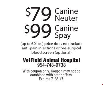 $99 Canine Spay. $79 Canine Neuter. (up to 60 lbs.) price does not include anti-pain injections or pre-surgical blood screen (optional). With coupon only. Coupon may not be combined with other offers. Expires 7-28-17.