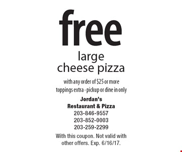 Free large cheese pizza with any order of $25 or more. Toppings extra - pickup or dine in only. With this coupon. Not valid with other offers. Exp. 6/16/17.