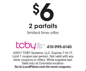 $6 for 2 parfaits. Limited time offer. 2017 TCBY Systems, LLC. Expires 7-14-17. Limit 1 coupon per person. Not valid with any other coupons or offers. While supplies last. Valid only at Columbia location. Go to LocalFlavor.com for more coupons.