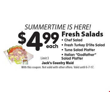 Summertime is here! $4.99 each Fresh Salads. Limit 3. With this coupon. Not valid with other offers. Valid until 6-7-17.