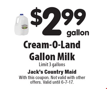 $2.99 gallon Cream-O-Land Gallon Milk. Limit 3 gallons. With this coupon. Not valid with other offers. Valid until 6-7-17.
