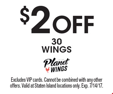 $2 Off 30 WINGS. Excludes VIP cards. Cannot be combined with any other offers. Valid at Staten Island locations only. Exp. 7/14/17.