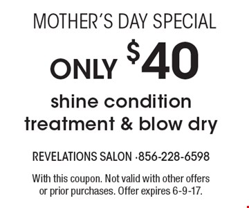 Mother's Day Special only $40 shine condition treatment & blow dry. With this coupon. Not valid with other offersor prior purchases. Offer expires 6-9-17.