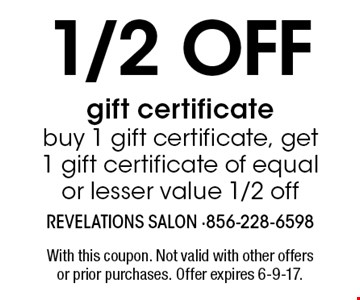 1/2 off gift certificate buy 1 gift certificate, get 1 gift certificate of equal or lesser value 1/2 off. With this coupon. Not valid with other offers or prior purchases. Offer expires 6-9-17.