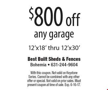 $800 off any garage 12'x18' thru 12'x30'. With this coupon. Not valid on Keystone Series. Cannot be combined with any other offer or special. Not valid on prior sales. Must present coupon at time of sale. Exp. 6-16-17.