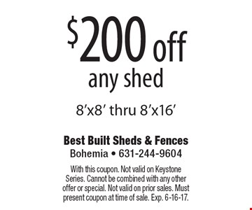 $200 off any shed 8'x8' thru 8'x16'. With this coupon. Not valid on Keystone Series. Cannot be combined with any other offer or special. Not valid on prior sales. Must present coupon at time of sale. Exp. 6-16-17.