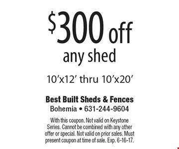 $300 off any shed 10'x12' thru 10'x20'. With this coupon. Not valid on Keystone Series. Cannot be combined with any other offer or special. Not valid on prior sales. Must present coupon at time of sale. Exp. 6-16-17.