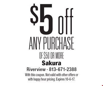 $5 off ANY PURCHASE OF $50 OR MORE. With this coupon. Not valid with other offers or with happy hour pricing. Expires 10-6-17.