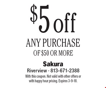 $5 off ANY PURCHASE OF $50 OR MORE. With this coupon. Not valid with other offers or with happy hour pricing. Expires 3-9-18.