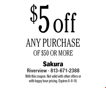 $5 off ANY PURCHASE OF $50 OR MORE. With this coupon. Not valid with other offers or with happy hour pricing. Expires 6-8-18.