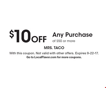 $10 Off Any Purchase of $50 or more. With this coupon. Not valid with other offers. Expires 9-22-17. Go to LocalFlavor.com for more coupons.