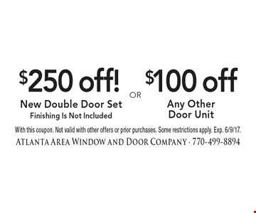 $250 off! New Double Door Set Finishing Is Not Included. $100 off Any Other Door Unit. With this coupon. Not valid with other offers or prior purchases. Some restrictions apply. Exp. 6/9/17.