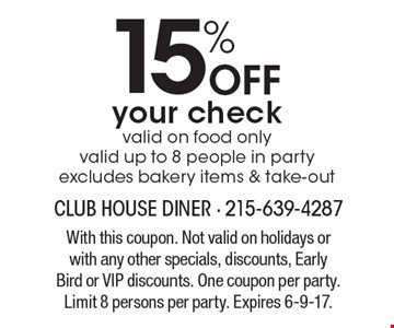 15% Off your check. Valid on food only, Valid up to 8 people in party. Excludes bakery items & take-out. With this coupon. Not valid on holidays or with any other specials, discounts, Early Bird or VIP discounts. One coupon per party. Limit 8 persons per party. Expires 6-9-17.