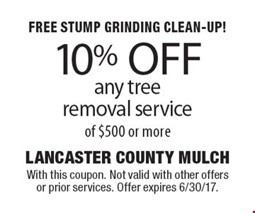 FREE STUMP GRINDING CLEAN-UP! 10% OFF any tree removal service of $500 or more. With this coupon. Not valid with other offers or prior services. Offer expires 6/30/17.
