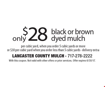 $28 black or brown dyed mulch per cubic yard, when you order 5 cubic yards or more or $30 per cubic yard when you order less than 5 cubic yards - delivery extra. With this coupon. Not valid with other offers or prior services. Offer expires 6/30/17.