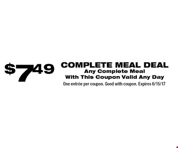 $7.49 complete meal deal. Any Complete Meal. With This Coupon. Valid Any Day. One entree per coupon. Good with coupon. Expires 6/15/17