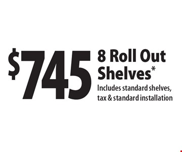 $745 8 Roll Out Shelves. Includes standard shelves, tax & standard installation. With this coupon. Not valid with other offers or prior purchase. All offers expire 9/15/17.