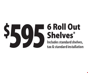 $595 6 Roll Out Shelves. Includes standard shelves, tax & standard installation. With this coupon. Not valid with other offers or prior purchase. All offers expire 9/15/17.