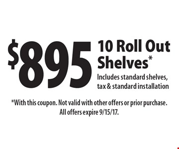 $895 10 Roll Out Shelves. Includes standard shelves, tax & standard installation. With this coupon. Not valid with other offers or prior purchase. All offers expire 9/15/17.
