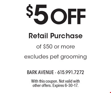 $5 Off Retail Purchase of $50 or more. Excludes pet grooming. With this coupon. Not valid with other offers. Expires 6-30-17.