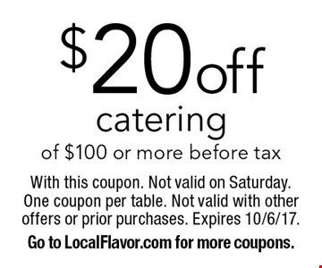 $20 off catering of $100 or more. before tax. With this coupon. Not valid on Saturday. One coupon per table. Not valid with other offers or prior purchases. Expires 10/6/17. Go to LocalFlavor.com for more coupons.
