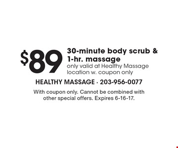 $89 30-minute body scrub & 1-hr. massage only valid at Healthy Massage location w. coupon only. With coupon only. Cannot be combined with other special offers. Expires 6-16-17.