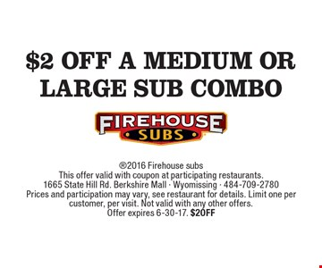 $2 off a medium or Large Sub Combo 2016 Firehouse subsThis offer valid with coupon at participating restaurants.1665 State Hill Rd. Berkshire Mall - Wyomissing - 484-709-2780Prices and participation may vary, see restaurant for details. Limit one per customer, per visit. Not valid with any other offers.