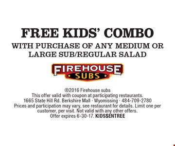 Free KIDS' COMBO WITH purchase of any Medium or Large Sub/regular Salad . 2016 Firehouse subsThis offer valid with coupon at participating restaurants.1665 State Hill Rd. Berkshire Mall - Wyomissing - 484-709-2780Prices and participation may vary, see restaurant for details. Limit one per customer, per visit. Not valid with any other offers.