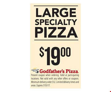 Large Specialty Pizza $19. Present coupon when ordering. Valid at participating locations . Not valid with any other offers or coupons. Minimum delivery order $12 . limited delivery times and areas. Expires 7/31/17