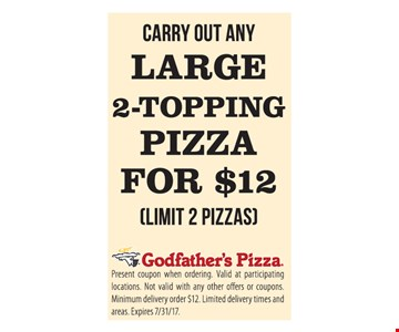 Large 2-Topping Pizza $12. (Limit 2 pizzas) Present coupon when ordering. Valid at participating locations . Not valid with any other offers or coupons. Minimum delivery order $12 . limited delivery times and areas. Expires 7/31/17