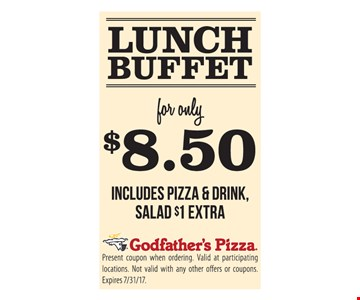 Lunch Buffet $8.50includes pizza & Drink salad $1 Extra Present coupon when ordering. Valid at participating locations . Not valid with any other offers or coupons. Expires 7/31/17