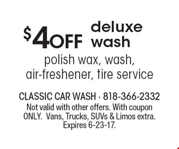 $4 OFF deluxe wash. Polish wax, wash, air-freshener, tire service. Not valid with other offers. With coupon ONLY. Vans, Trucks, SUVs & Limos extra. Expires 6-23-17.