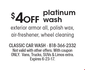 $4 OFF platinum wash. Exterior armor all, polish wax, air-freshener, wheel cleaning. Not valid with other offers. With coupon ONLY. Vans, Trucks, SUVs & Limos extra. Expires 6-23-17.