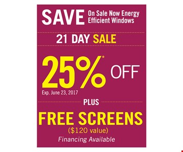 SAVE. On sale now energy efficient windows. 21 day sale. 25% off PLUS Free screens ($120 value) Financing Available. Exp. June 23, 2017
