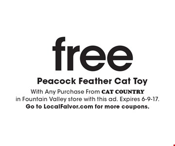 Free Peacock Feather Cat Toy. With any purchase from CAT COUNTRY in Fountain Valley store. Expires 6-9-17. Go to LocalFlavor.com for more coupons.