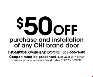$50 Off purchase and installation of any CHI brand door. Coupon must be presented. Not valid with other offers or prior purchases. Valid dates 5/1/17 - 6/20/17.