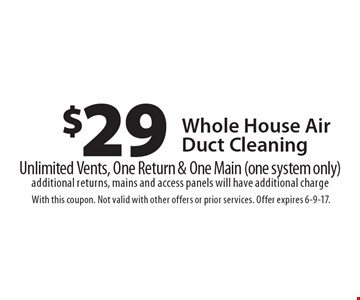 $29 Whole House Air Duct Cleaning Unlimited Vents, One Return & One Main (one system only) additional returns, mains and access panels will have additional charge. With this coupon. Not valid with other offers or prior services. Offer expires 6-9-17.