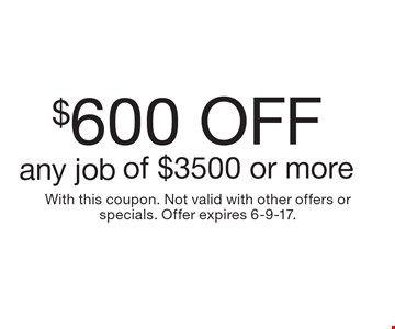 $600 Off any job of $3500 or more. With this coupon. Not valid with other offers or specials. Offer expires 6-9-17.