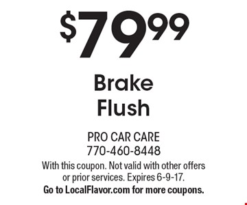 $79.99 Brake Flush. With this coupon. Not valid with other offers or prior services. Expires 6-9-17. Go to LocalFlavor.com for more coupons.