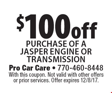 $100 off purchase of a Jasper engine or transmission. With this coupon. Not valid with other offers or prior services. Offer expires 12/8/17.
