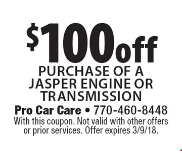 $100 off purchase of a Jasper engine or transmission. With this coupon. Not valid with other offers or prior services. Offer expires 3/9/18.