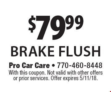$79.99 brake flush. With this coupon. Not valid with other offers or prior services. Offer expires 5/11/18.